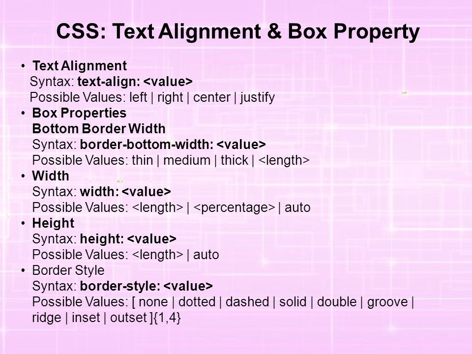 CSS: Text Alignment & Box Property Text Alignment Syntax: text-align: Possible Values: left | right | center | justify Box Properties Bottom Border Wi
