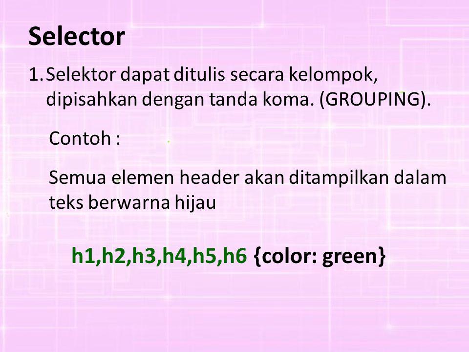 Selector 1.Selektor dapat ditulis secara kelompok, dipisahkan dengan tanda koma. (GROUPING). Contoh : Semua elemen header akan ditampilkan dalam teks