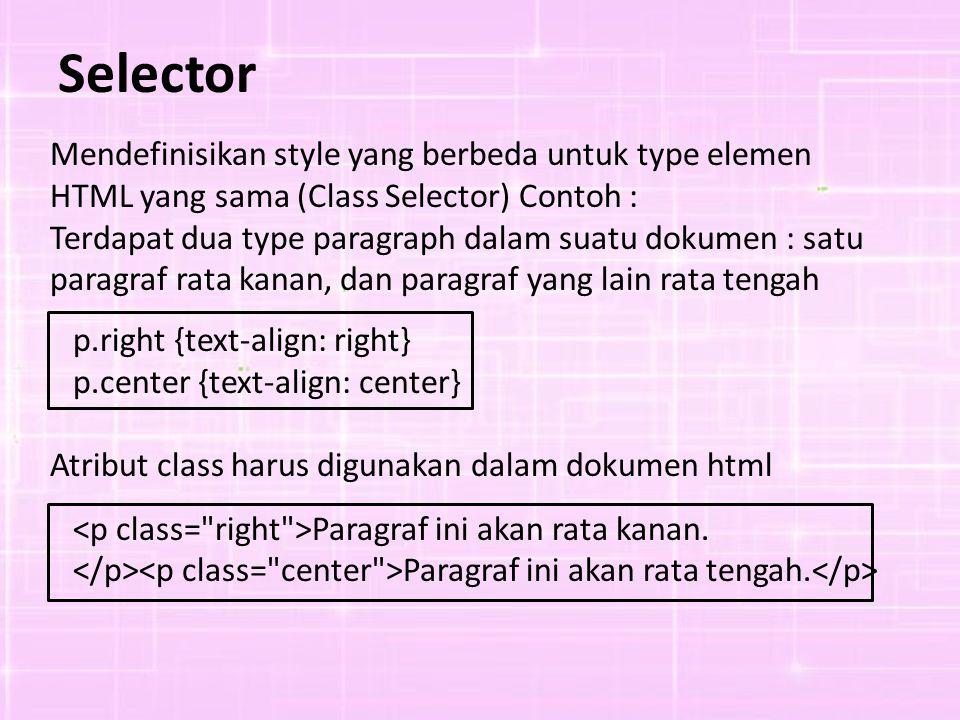 Mendefinisikan style yang berbeda untuk type elemen HTML yang sama (Class Selector) Contoh : Terdapat dua type paragraph dalam suatu dokumen : satu paragraf rata kanan, dan paragraf yang lain rata tengah p.right {text-align: right} p.center {text-align: center} Atribut class harus digunakan dalam dokumen html Paragraf ini akan rata kanan.