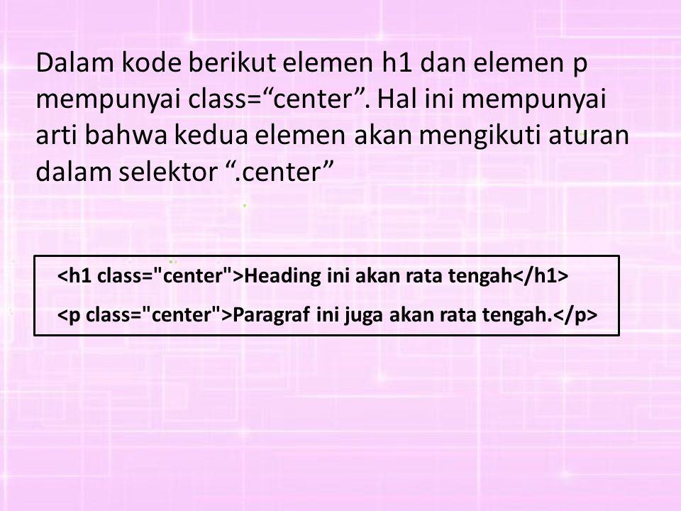 "Dalam kode berikut elemen h1 dan elemen p mempunyai class=""center"". Hal ini mempunyai arti bahwa kedua elemen akan mengikuti aturan dalam selektor "".c"