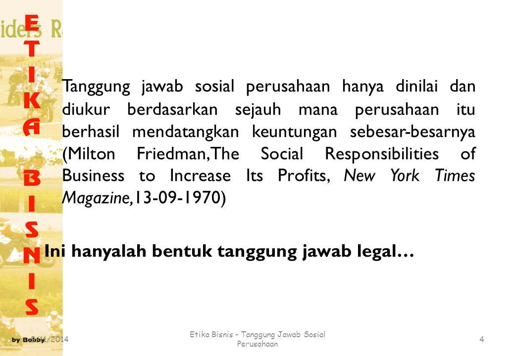 Tanggung jawab sosial perusahaan hanya dinilai dan diukur berdasarkan sejauh mana perusahaan itu berhasil mendatangkan keuntungan sebesar-besarnya (Mi
