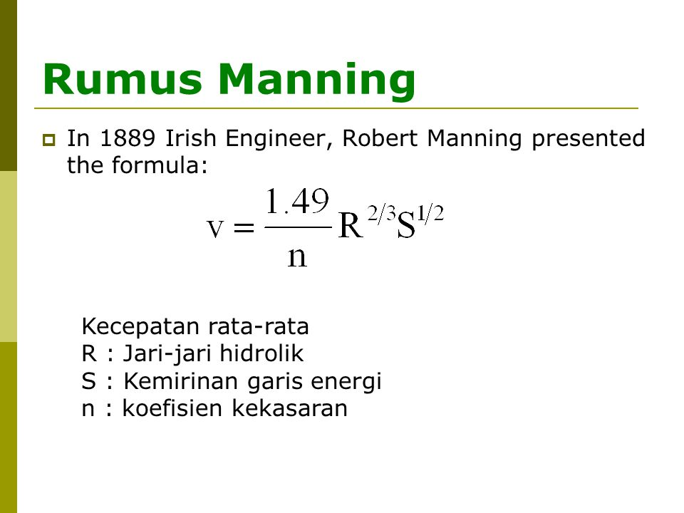 Rumus Manning  In 1889 Irish Engineer, Robert Manning presented the formula: Kecepatan rata-rata R : Jari-jari hidrolik S : Kemirinan garis energi n