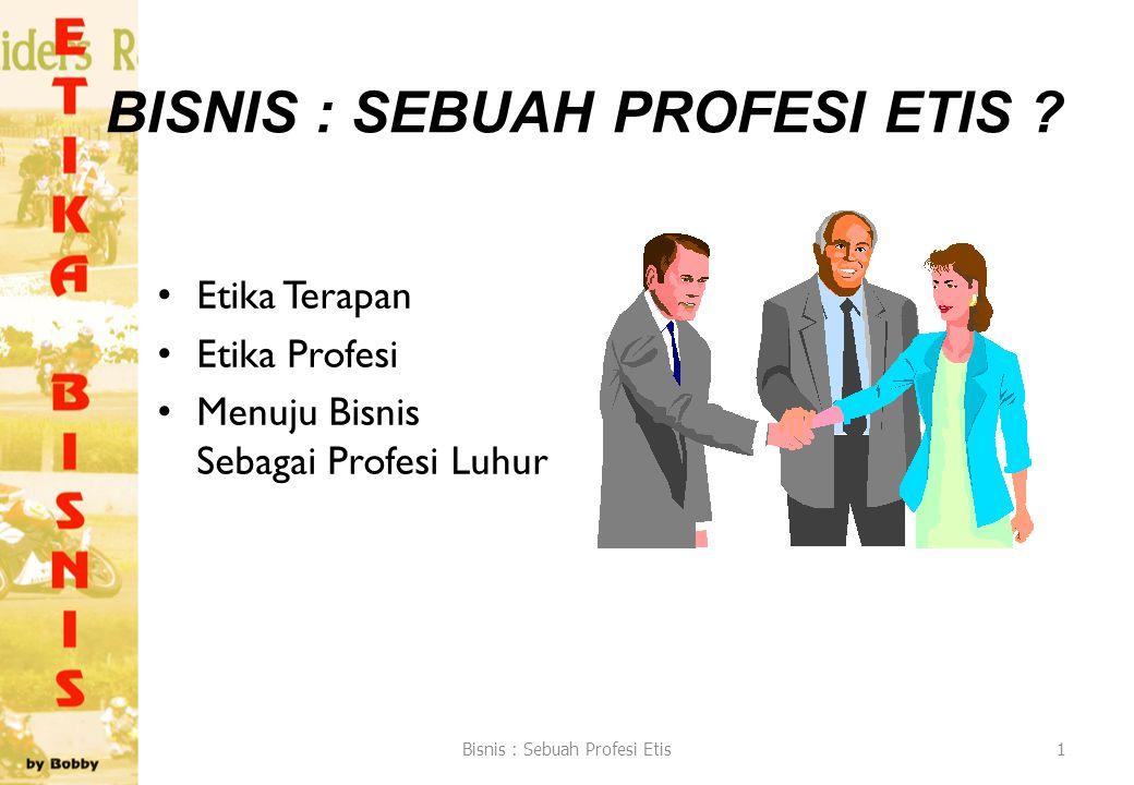 BISNIS : SEBUAH PROFESI ETIS ? Etika Terapan Etika Profesi Menuju Bisnis Sebagai Profesi Luhur Bisnis : Sebuah Profesi Etis1