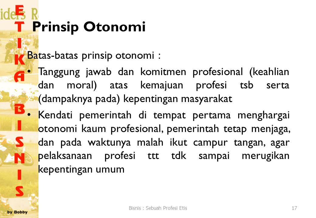 Prinsip Otonomi Batas-batas prinsip otonomi : Tanggung jawab dan komitmen profesional (keahlian dan moral) atas kemajuan profesi tsb serta (dampaknya