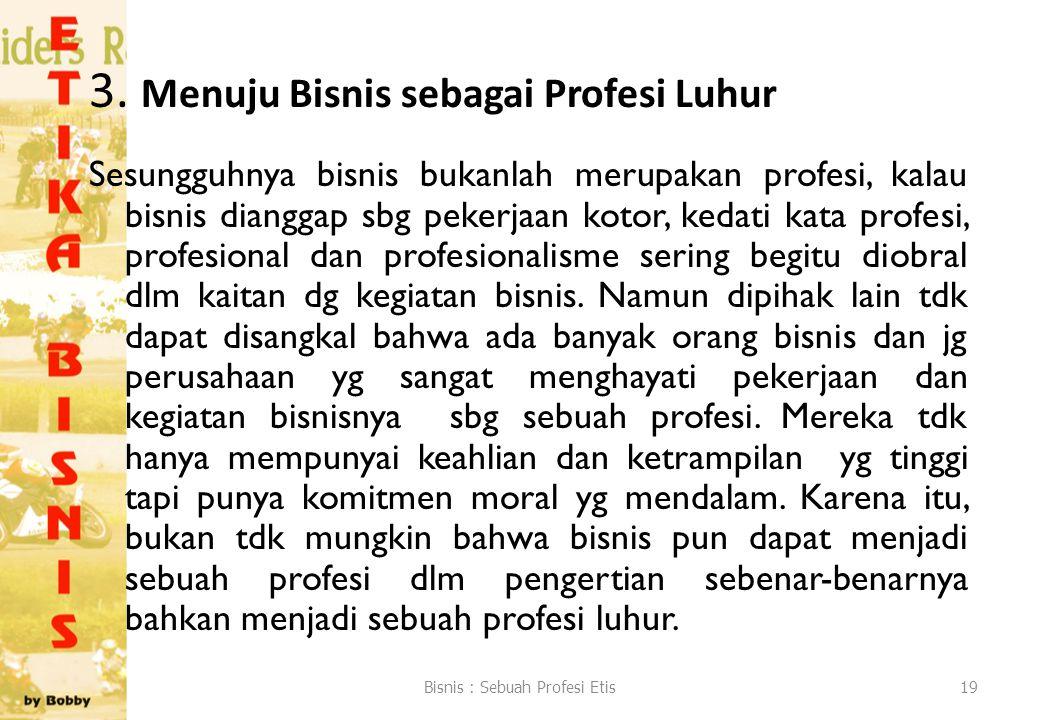 3. Menuju Bisnis sebagai Profesi Luhur Sesungguhnya bisnis bukanlah merupakan profesi, kalau bisnis dianggap sbg pekerjaan kotor, kedati kata profesi,
