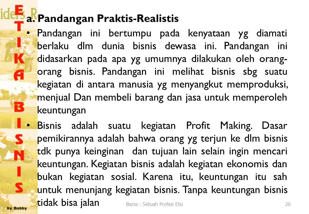 a. Pandangan Praktis-Realistis Pandangan ini bertumpu pada kenyataan yg diamati berlaku dlm dunia bisnis dewasa ini. Pandangan ini didasarkan pada apa