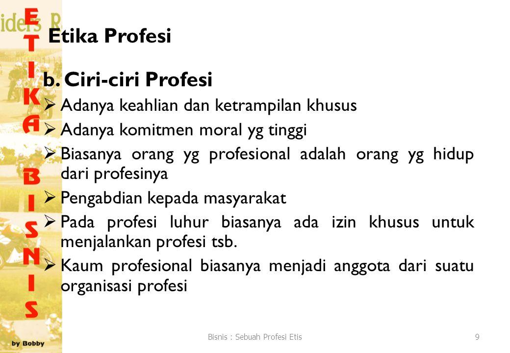 Etika Profesi b. Ciri-ciri Profesi  Adanya keahlian dan ketrampilan khusus  Adanya komitmen moral yg tinggi  Biasanya orang yg profesional adalah o