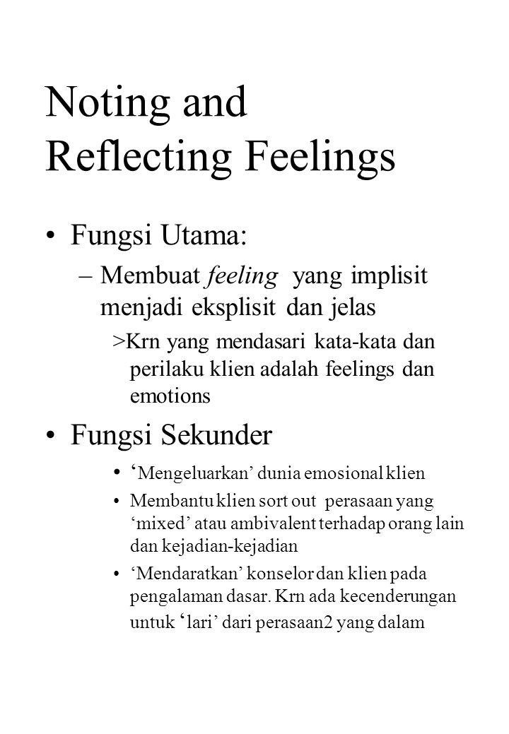 Noting and Reflecting Feelings Fungsi Utama: –Membuat feeling yang implisit menjadi eksplisit dan jelas >Krn yang mendasari kata-kata dan perilaku kli
