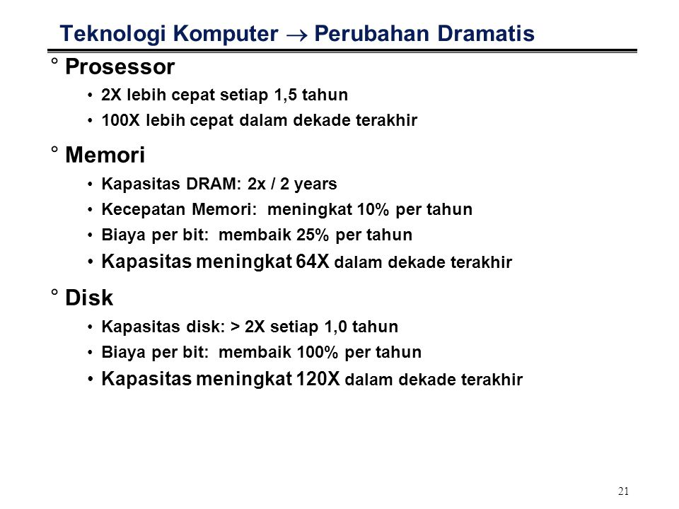 21 Teknologi Komputer  Perubahan Dramatis °Prosessor 2X lebih cepat setiap 1,5 tahun 100X lebih cepat dalam dekade terakhir °Memori Kapasitas DRAM: 2