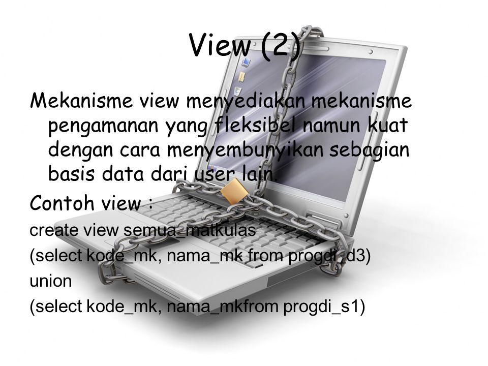 View (2) Mekanisme view menyediakan mekanisme pengamanan yang fleksibel namun kuat dengan cara menyembunyikan sebagian basis data dari user lain. Cont