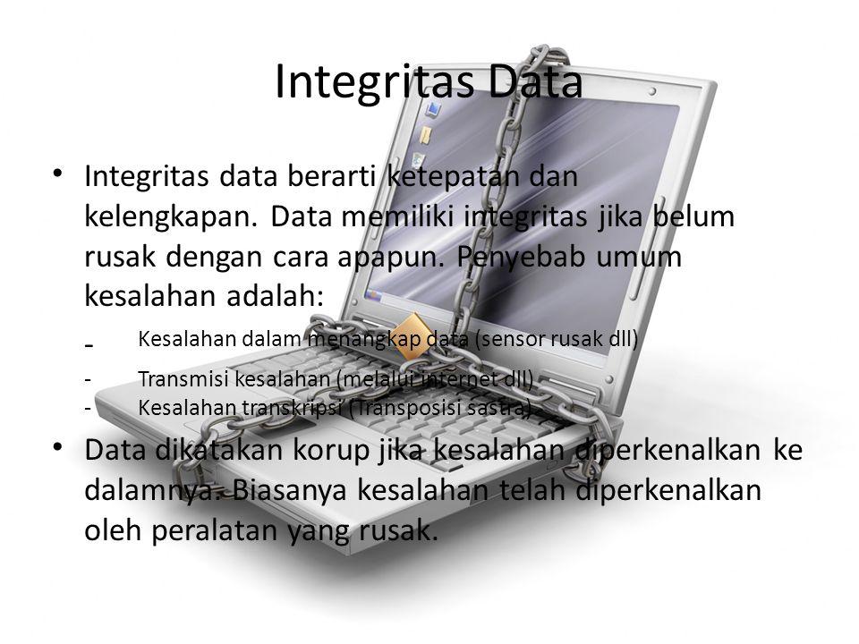 Integritas Data Integritas data berarti ketepatan dan kelengkapan. Data memiliki integritas jika belum rusak dengan cara apapun. Penyebab umum kesalah