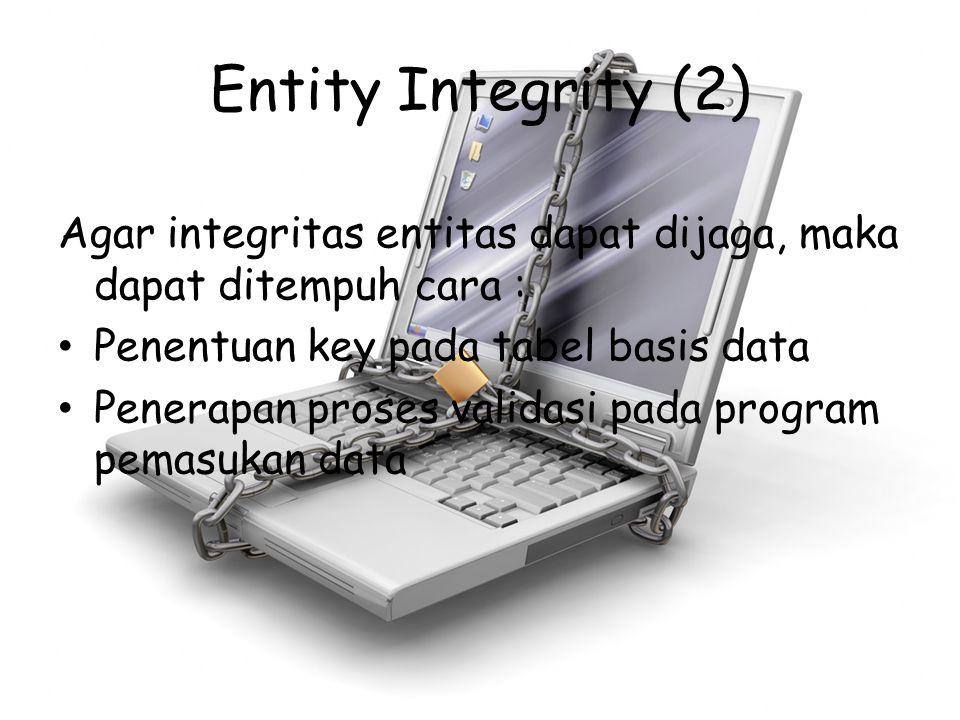 Entity Integrity (2) Agar integritas entitas dapat dijaga, maka dapat ditempuh cara : Penentuan key pada tabel basis data Penerapan proses validasi pa