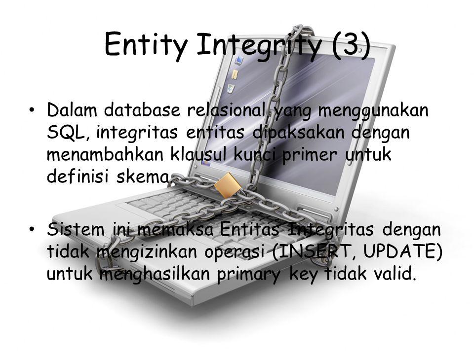 Entity Integrity (3) Dalam database relasional yang menggunakan SQL, integritas entitas dipaksakan dengan menambahkan klausul kunci primer untuk defin