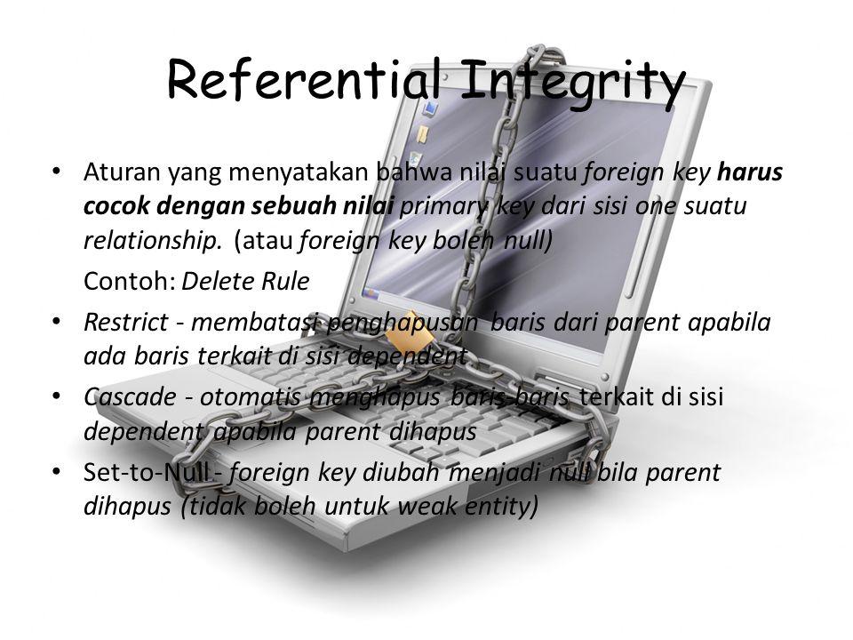 Referential Integrity Aturan yang menyatakan bahwa nilai suatu foreign key harus cocok dengan sebuah nilai primary key dari sisi one suatu relationshi