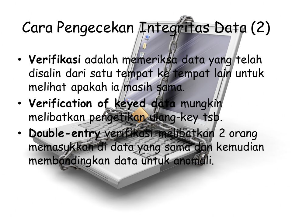 Cara Pengecekan Integritas Data (2) Verifikasi adalah memeriksa data yang telah disalin dari satu tempat ke tempat lain untuk melihat apakah ia masih
