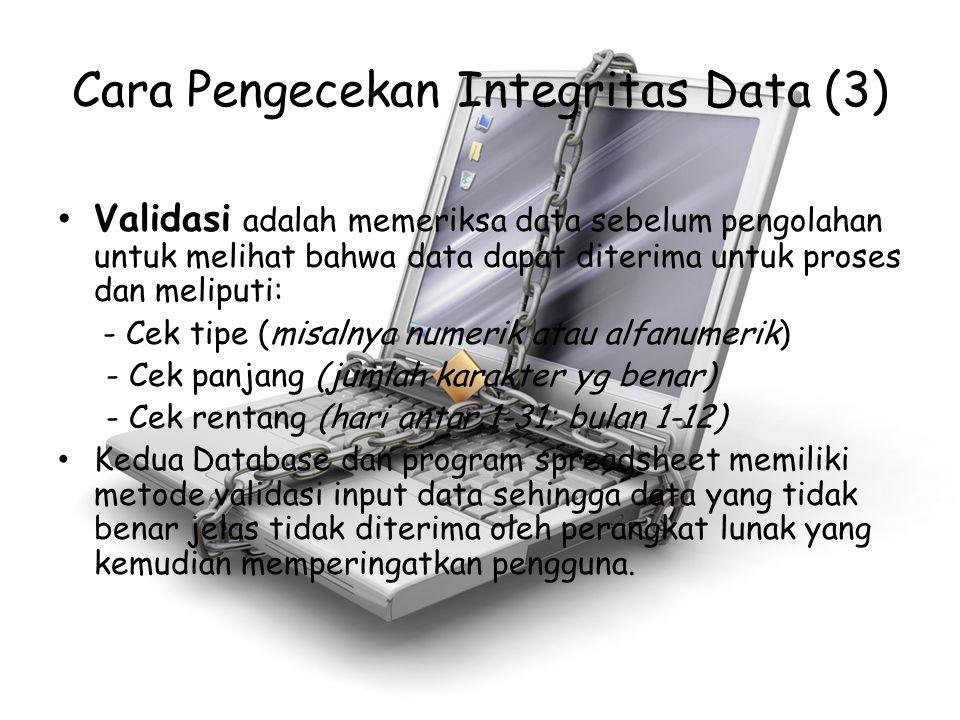 Cara Pengecekan Integritas Data (3) Validasi adalah memeriksa data sebelum pengolahan untuk melihat bahwa data dapat diterima untuk proses dan meliput