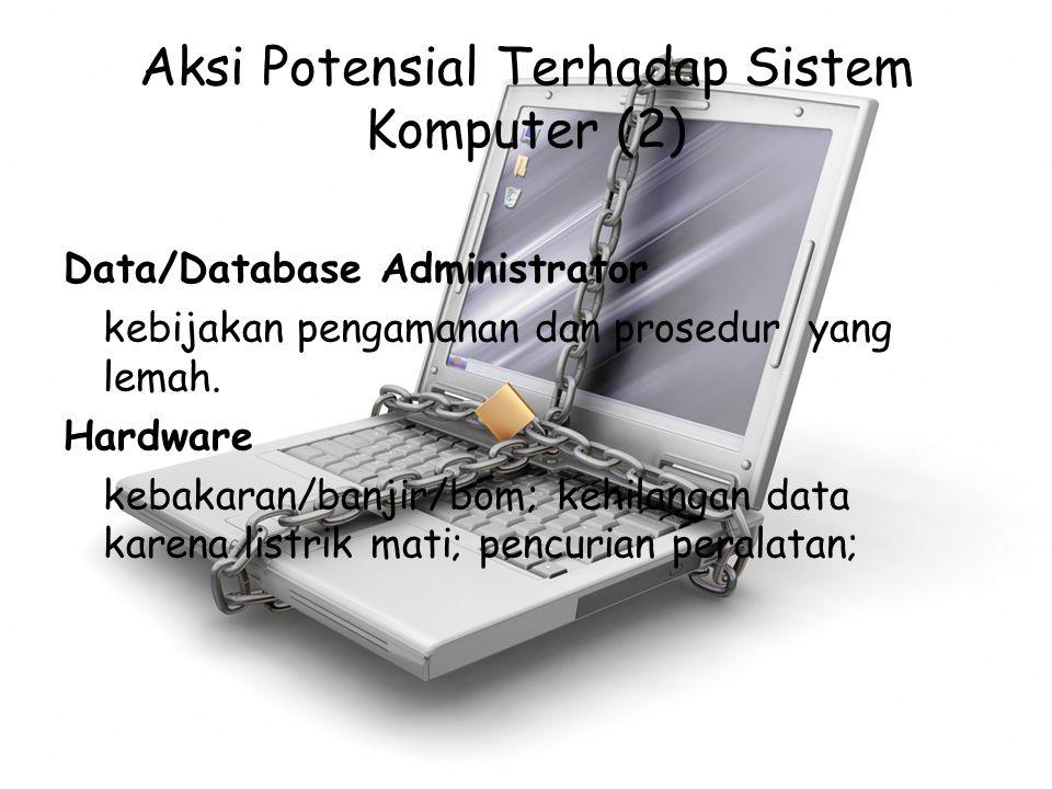 Aksi Potensial Terhadap Sistem Komputer (2) Data/Database Administrator kebijakan pengamanan dan prosedur yang lemah. Hardware kebakaran/banjir/bom; k