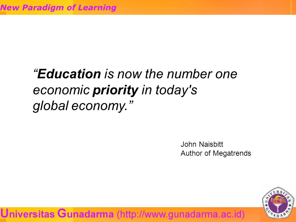 Education is now the number one economic priority in today s global economy. John Naisbitt Author of Megatrends