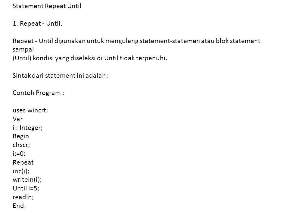 Statement Repeat Until 1. Repeat - Until. Repeat - Until digunakan untuk mengulang statement-statemen atau blok statement sampai (Until) kondisi yang