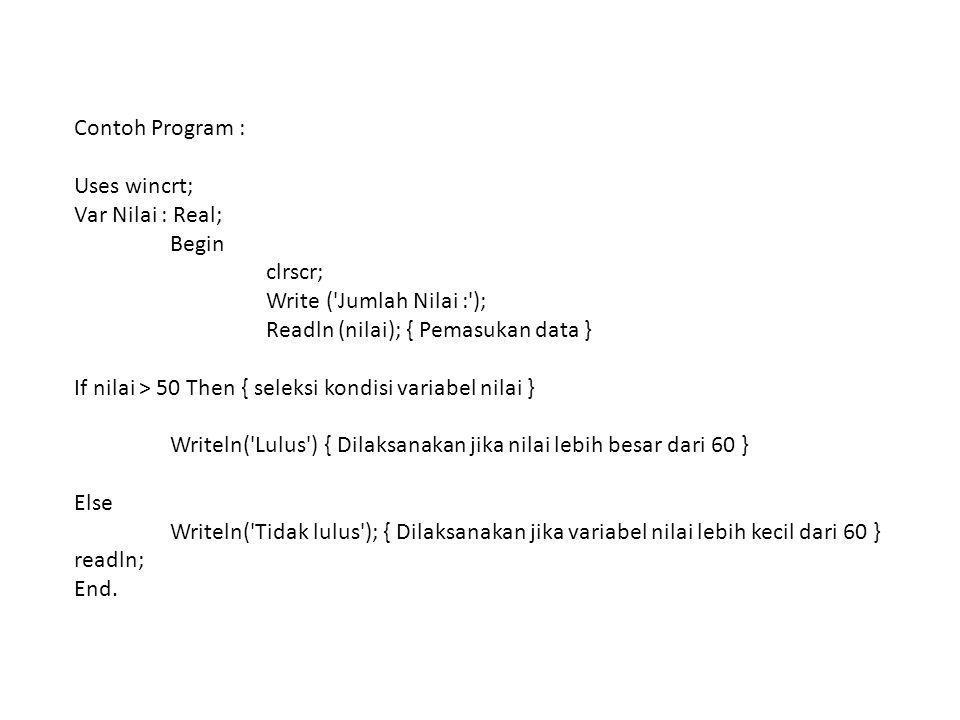 Contoh Program : Uses wincrt; Var Nilai : Real; Begin clrscr; Write ('Jumlah Nilai :'); Readln (nilai); { Pemasukan data } If nilai > 50 Then { seleks