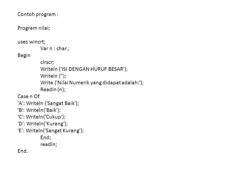 Contoh program : Program nilai; uses wincrt; Var n : char ; Begin clrscr; Writeln ( ISI DENGAN HURUF BESAR ); Writeln ( ); Write ( Nilai Numerik yang didapat adalah: ); Readln (n); Case n Of A : Writeln ( Sangat Baik ); B : Writeln( Baik ); C : Writeln( Cukup ); D : Writeln( Kurang ); E : Writeln( Sangat Kurang ); End; readln; End.