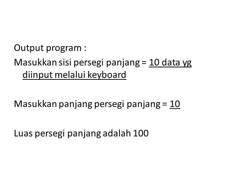 Output program : Masukkan sisi persegi panjang = 10 data yg diinput melalui keyboard Masukkan panjang persegi panjang = 10 Luas persegi panjang adalah 100
