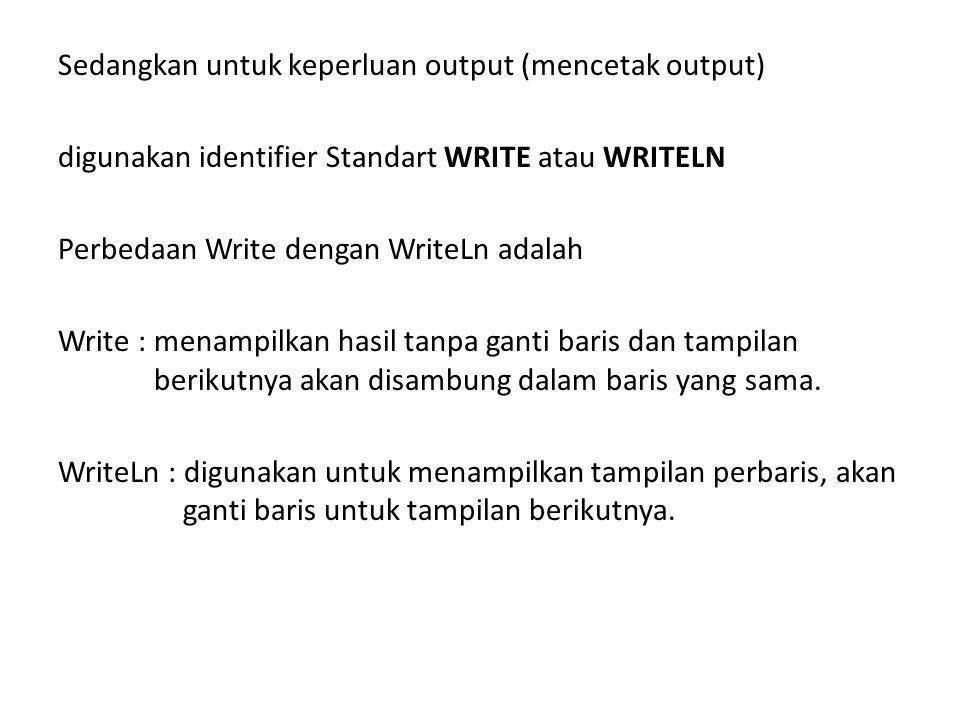 Sedangkan untuk keperluan output (mencetak output) digunakan identifier Standart WRITE atau WRITELN Perbedaan Write dengan WriteLn adalah Write :menampilkan hasil tanpa ganti baris dan tampilan berikutnya akan disambung dalam baris yang sama.