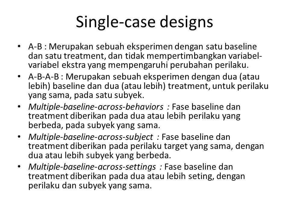 Single-case designs A-B : Merupakan sebuah eksperimen dengan satu baseline dan satu treatment, dan tidak mempertimbangkan variabel- variabel ekstra yang mempengaruhi perubahan perilaku.