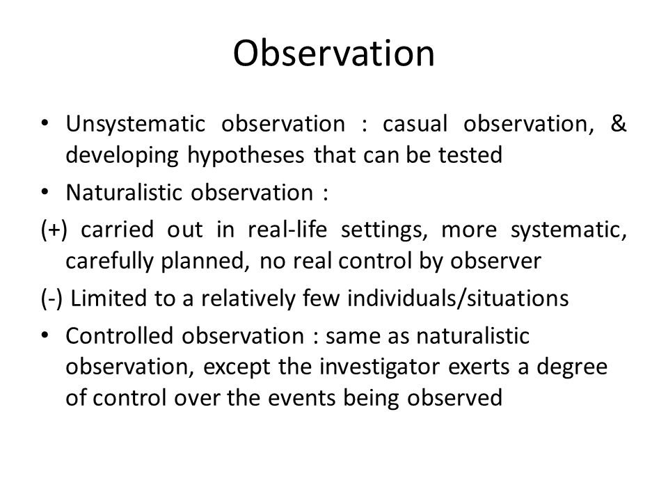 Observation Unsystematic observation : casual observation, & developing hypotheses that can be tested Naturalistic observation : (+) carried out in re