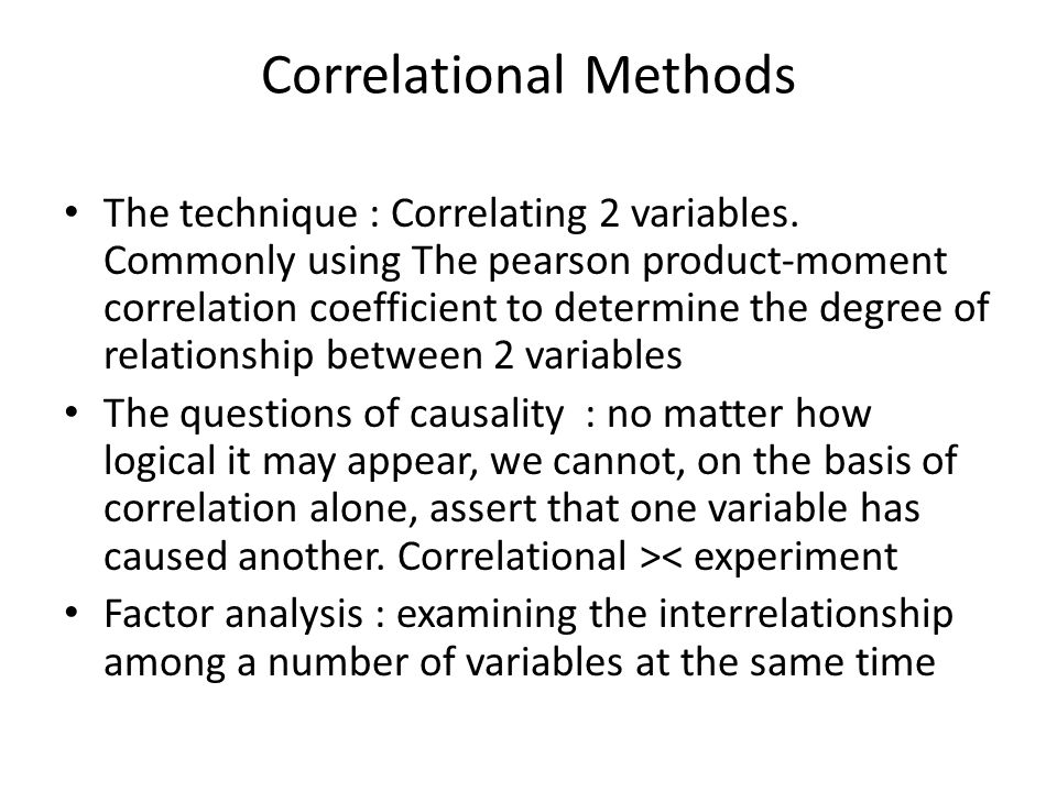 Correlational Methods The technique : Correlating 2 variables. Commonly using The pearson product-moment correlation coefficient to determine the degr