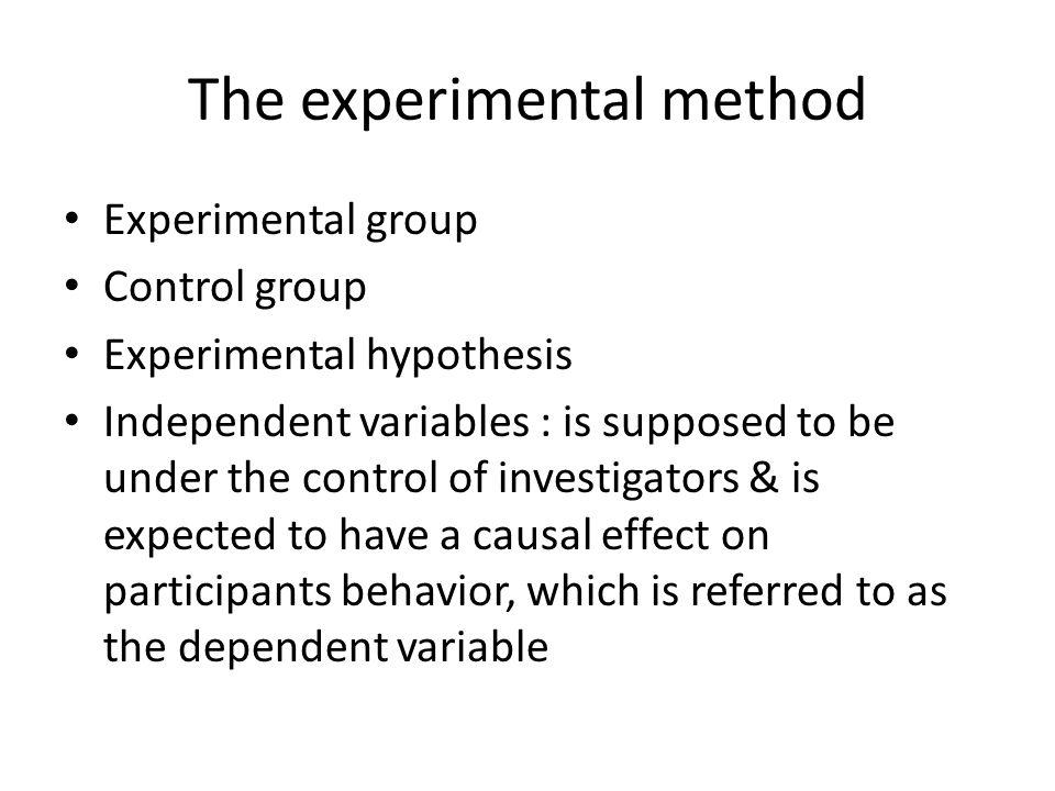 The experimental method Experimental group Control group Experimental hypothesis Independent variables : is supposed to be under the control of invest