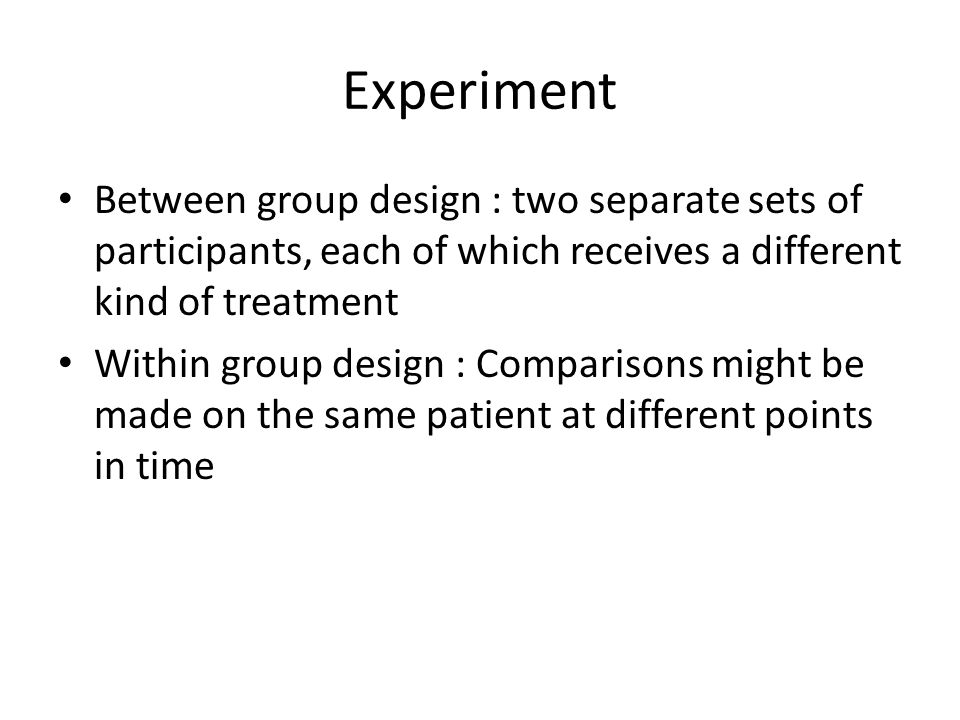 Experiment Between group design : two separate sets of participants, each of which receives a different kind of treatment Within group design : Compar