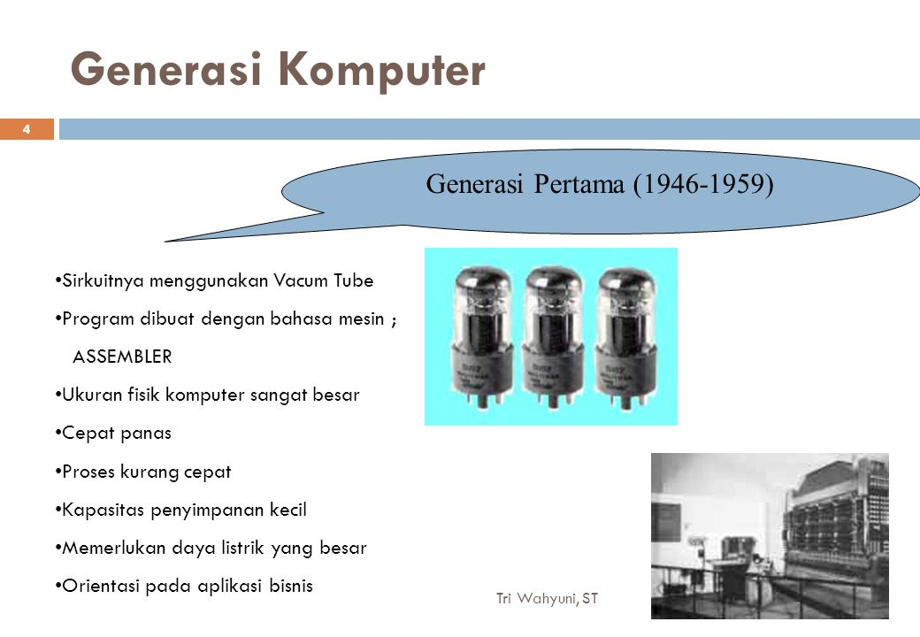 Generasi Komputer Generasi Pertama (1946-1959) Sirkuitnya menggunakan Vacum Tube Program dibuat dengan bahasa mesin ; ASSEMBLER Ukuran fisik komputer