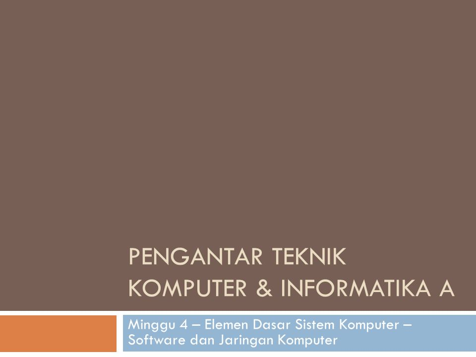 PENGANTAR TEKNIK KOMPUTER & INFORMATIKA A Minggu 4 – Elemen Dasar Sistem Komputer – Software dan Jaringan Komputer