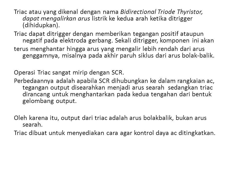 Triac atau yang dikenal dengan nama Bidirectional Triode Thyristor, dapat mengalirkan arus listrik ke kedua arah ketika ditrigger (dihidupkan). Triac