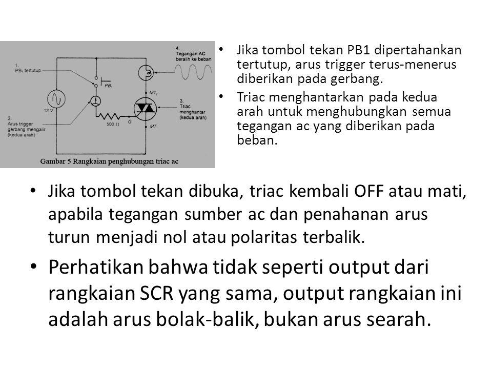 Jika tombol tekan PB1 dipertahankan tertutup, arus trigger terus-menerus diberikan pada gerbang. Triac menghantarkan pada kedua arah untuk menghubungk