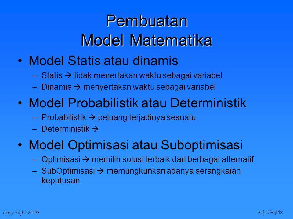 Copy Right 2005Bab 5 Hal 18 Pembuatan Model Matematika Model Statis atau dinamis –Statis  tidak menertakan waktu sebagai variabel –Dinamis  menyerta