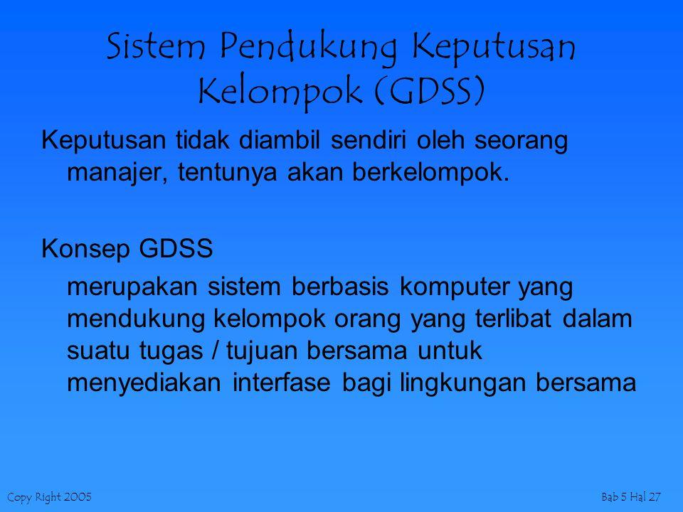 Copy Right 2005Bab 5 Hal 27 Sistem Pendukung Keputusan Kelompok (GDSS) Keputusan tidak diambil sendiri oleh seorang manajer, tentunya akan berkelompok