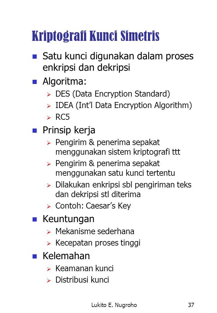 Lukito E. Nugroho37 Kriptografi Kunci Simetris Satu kunci digunakan dalam proses enkripsi dan dekripsi Algoritma:  DES (Data Encryption Standard)  I