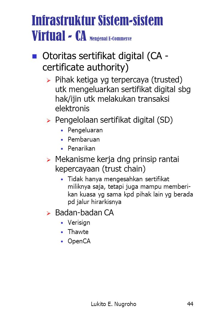 Lukito E. Nugroho44 Infrastruktur Sistem-sistem Virtual - CA Mengenal E-Commerce Otoritas sertifikat digital (CA - certificate authority)  Pihak keti