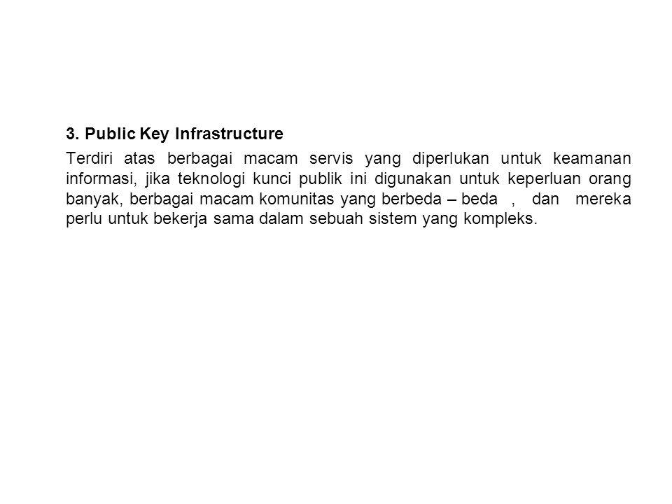 3. Public Key Infrastructure Terdiri atas berbagai macam servis yang diperlukan untuk keamanan informasi, jika teknologi kunci publik ini digunakan un