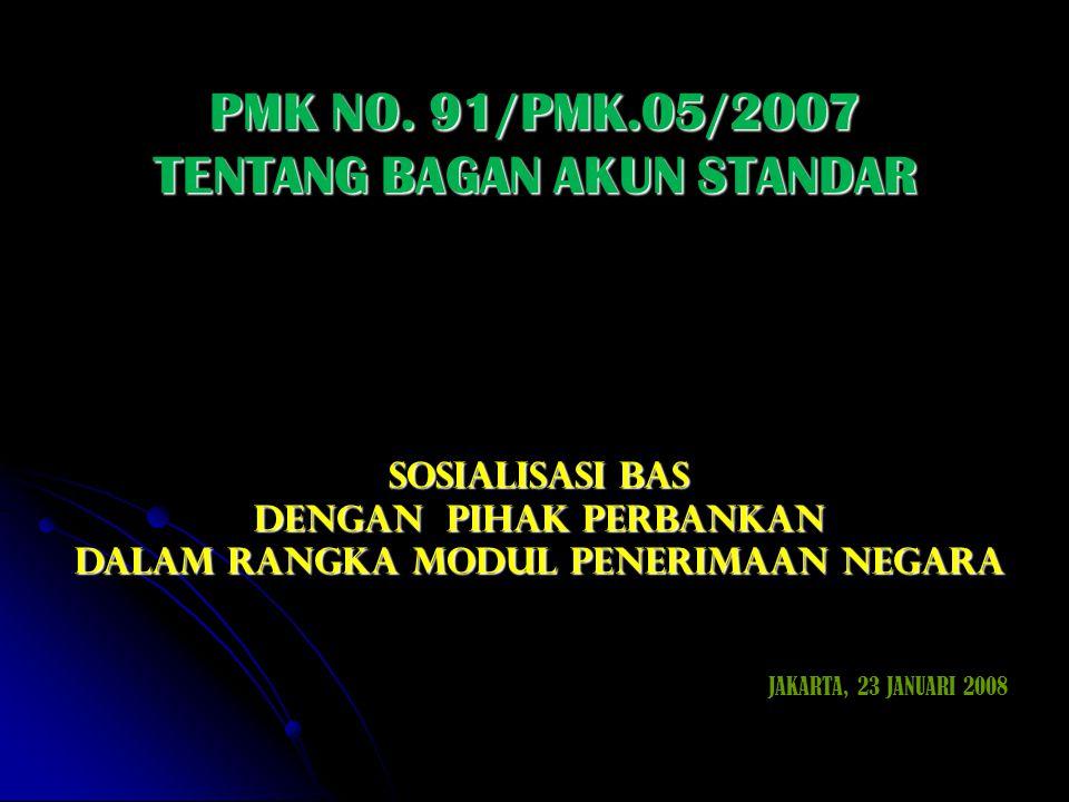 PMK NO. 91/PMK.05/2007 TENTANG BAGAN AKUN STANDAR SOSIALISASI BAS DENGAN pihak perbankan DALAM RANGKA MODUL PENERIMAAN NEGARA JAKARTA, 23 JANUARI 2008