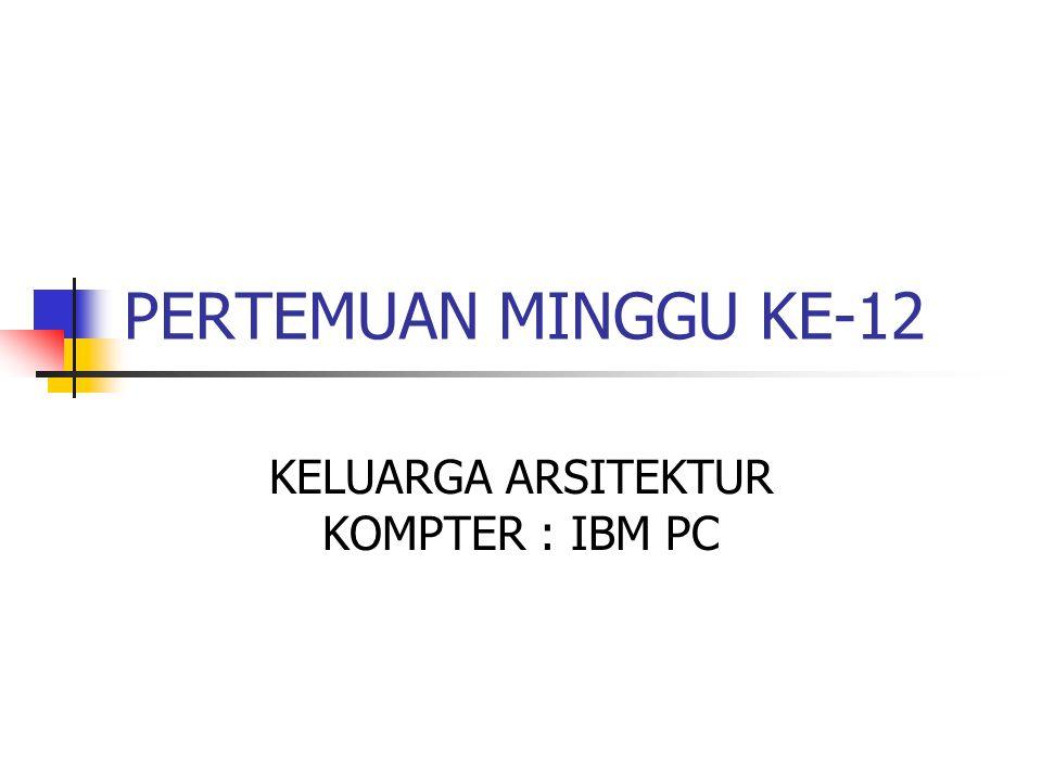 PERTEMUAN MINGGU KE-12 KELUARGA ARSITEKTUR KOMPTER : IBM PC
