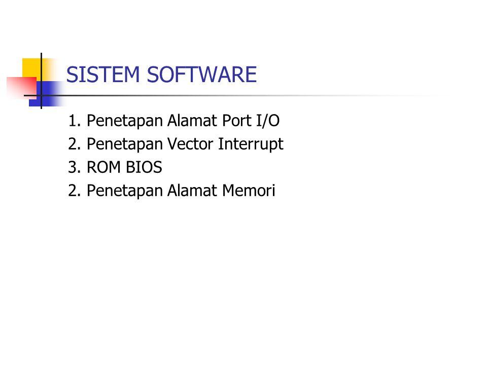 SISTEM SOFTWARE 1. Penetapan Alamat Port I/O 2. Penetapan Vector Interrupt 3. ROM BIOS 2. Penetapan Alamat Memori