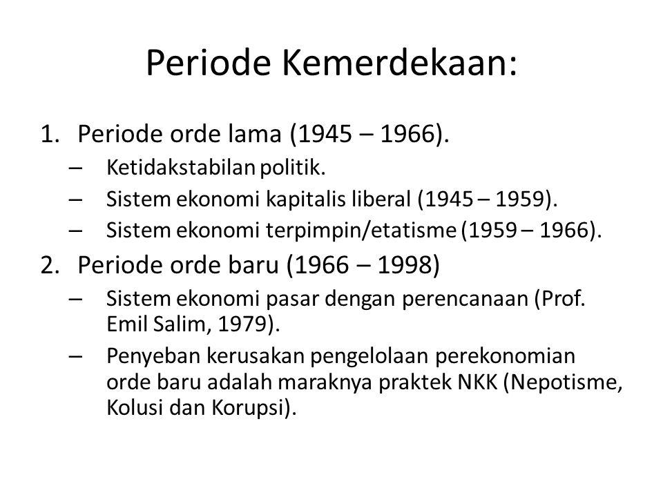Periode Kemerdekaan: 1.Periode orde lama (1945 – 1966). – Ketidakstabilan politik. – Sistem ekonomi kapitalis liberal (1945 – 1959). – Sistem ekonomi