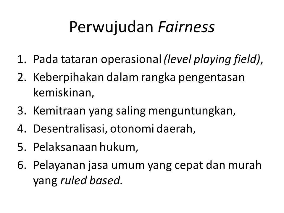 Perwujudan Fairness 1.Pada tataran operasional (level playing field), 2.Keberpihakan dalam rangka pengentasan kemiskinan, 3.Kemitraan yang saling menguntungkan, 4.Desentralisasi, otonomi daerah, 5.Pelaksanaan hukum, 6.Pelayanan jasa umum yang cepat dan murah yang ruled based.