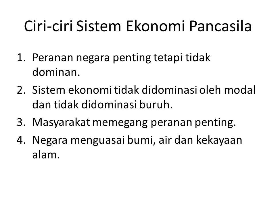 Ciri-ciri Sistem Ekonomi Pancasila 1.Peranan negara penting tetapi tidak dominan. 2.Sistem ekonomi tidak didominasi oleh modal dan tidak didominasi bu