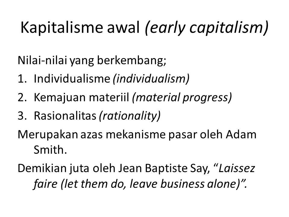 Kapitalisme awal (early capitalism) Nilai-nilai yang berkembang; 1.Individualisme (individualism) 2.Kemajuan materiil (material progress) 3.Rasionalitas (rationality) Merupakan azas mekanisme pasar oleh Adam Smith.