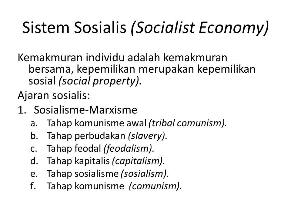 Sistem Sosialis (Socialist Economy) Kemakmuran individu adalah kemakmuran bersama, kepemilikan merupakan kepemilikan sosial (social property). Ajaran