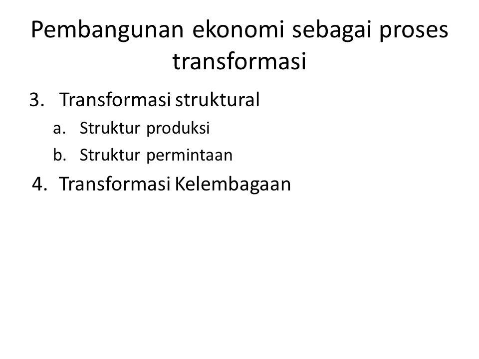 Pembangunan ekonomi sebagai proses transformasi 3. Transformasi struktural a.Struktur produksi b.Struktur permintaan 4.Transformasi Kelembagaan